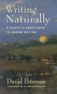 Writing Naturally: A Down-To-Earth Guide to Nature Writing  by  David  Petersen