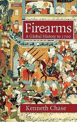 Firearms: A Global History to 1700 Kenneth Chase