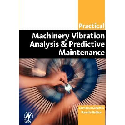 Practical Machinery Vibration Analysis and Predictive Maintenance - Cornelius Scheffer