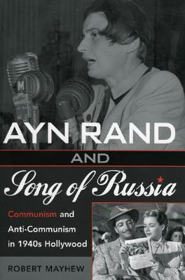 Ayn Rand and Song of Russia: Communism and Anti-Communism in 1940s Hollywood Robert Mayhew