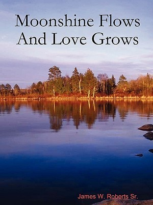Moonshine Flows and Love Grows  by  James W. Roberts Sr.