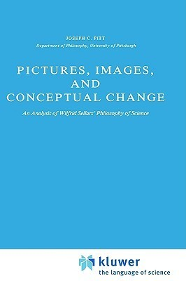Pictures, Images, And Conceptual Change: An Analysis Of Wilfred Sellars Philosophy Of Science Joseph C. Pitt