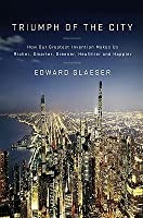 Triumph of the City: How Our Greatest Invention Makes Us Richer, Smarter, Greener, Healthier and Happier