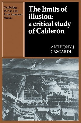 The Limits of Illusion: A Critical Study of Calderon Anthony J. Cascardi