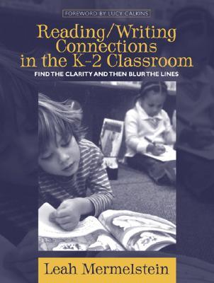 Reading/Writing Connections in the K-2 Classroom: Find the Clarity and Then Blur the Lines Leah Mermelstein