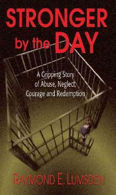 Stronger the Day: A Gripping Story of Abuse, Neglect, Courage and Redemption by Raymond Lumsden
