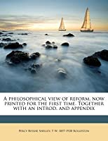 A Philosophical View of Reform, Now Printed for the First Time. Together with an Introd. and Appendix