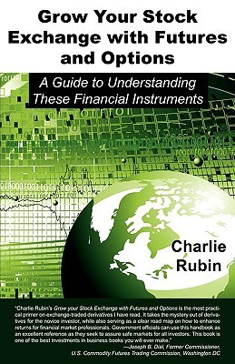 Grow Your Stock Exchange with Futures and Options: A Guide to Understanding These Financial Instruments  by  Charlie Rubin