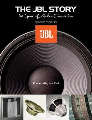 The JBL Story: 60 Years of Audio Innovation  by  John M. Eargle