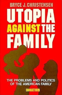 Utopia Against the Family: The Problems and Politics of the American Family Bryce J. Christensen