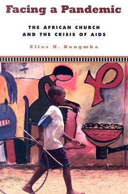 Facing A Pandemic: The African Church And The Crisis Of Aids Elias K. Bongmba
