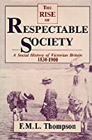 The Rise Of Respectable Society: A Social History Of Victorian Britain, 1830 1900