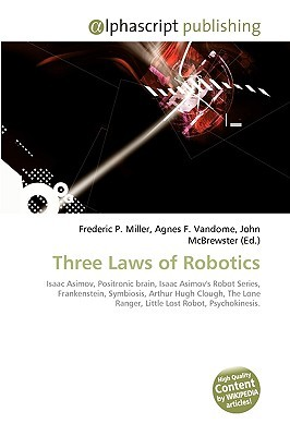 Three Laws Of Robotics: Isaac Asimov, Positronic Brain, Isaac Asimovs Robot Series, Frankenstein, Symbiosis, Arthur Hugh Clough, The Lone Ranger, Little Lost Robot, Psychokinesis  by  Frederic P.  Miller