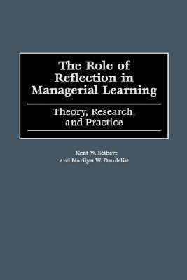 The Role Of Reflection In Managerial Learning: Theory, Research, And Practice  by  Kent W. Seibert