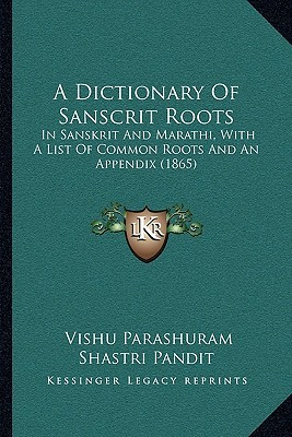 A Dictionary Of Sanscrit Roots: In Sanskrit And Marathi, With A List Of Common Roots And An Appendix (1865)  by  Vishu Parashuram Shastri Pandit