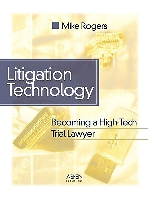 Litigation Technology: Becoming a High Tech Trial Lawyer  by  Michael G. Rogers
