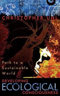 Developing Ecological Consciousness: Path to a Sustainable World Christopher Uhl