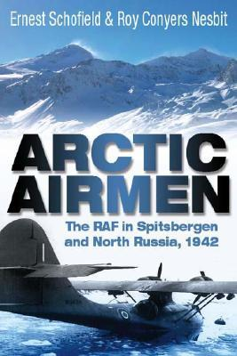 Arctic Airmen: The RAF in Spitsbergen and North Russia, 1942  by  Ernest Schofield
