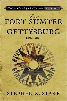 The Union Cavalry in the Civil War: From Fort Sumter to Gettysburg, 1861-1863  by  Stephen Z. Starr