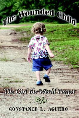 The Wounded Child: The Girl the World Forgot  by  L. Aguero Constance L. Aguero