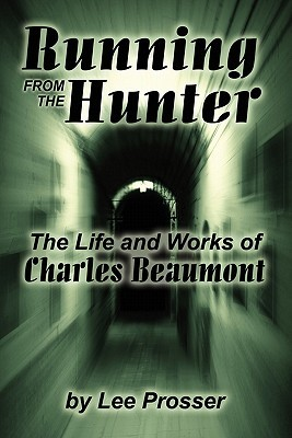 Running from the Hunter: The Life and Works of Charles Beaumont  by  Harold Lee Prosser