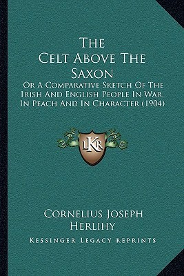The Celt Above The Saxon: Or A Comparative Sketch Of The Irish And English People In War, In Peach And In Character (1904) Cornelius Joseph Herlihy