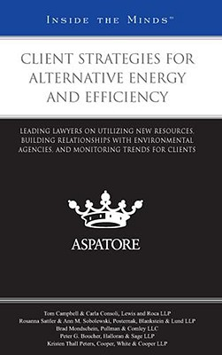 Client Strategies for Alternative Energy and Efficiency: Leading Lawyers on Utilizing New Resources, Building Relationships with Environmental Agencies, and Monitoring Trends for Clients Aspatore Books