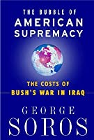 The Bubble Of American Supremacy: The Costs Of Bush's War In Iraq