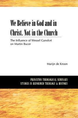 We Believe in God and in Christ. Not in the Church: The Influence of Wessel Gansfort on Martin Bucer  by  Marijn De Kroon