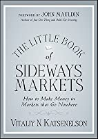 The Little Book of Sideways Markets: How to Make Money in Markets That Go Nowhere