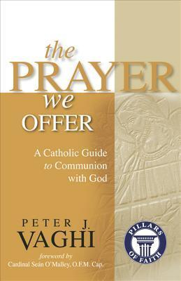 The Prayer We Offer: A Catholic Guide to Communion with God  by  Peter J. Vaghi