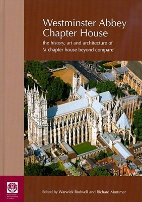 Westminster Abbey Chapter House: The History, Art and Architecture of a Chapter House Beyond Compare  by  Warwick Rodwell