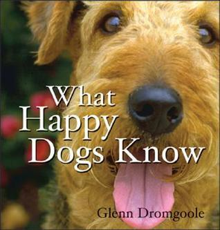 What Happy Dogs Know  by  Glenn Dromgoole