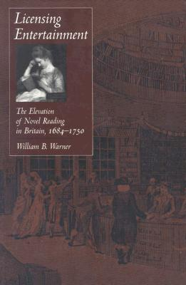Licensing Entertainment: The Elevation of Novel Reading in Britain, 1684-1750  by  William B. Warner