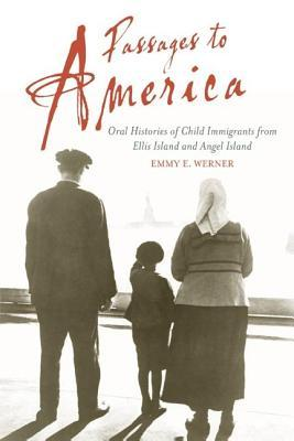Passages to America: Oral Histories of Child Immigrants from Ellis Island and Angel Island  by  Emmy E. Werner