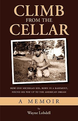 Climb from the Cellar: How One Michigan Kid, Born in a Basement, Found His Way Up to the American Dream Wayne Lobdell