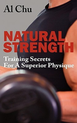 Natural Strength Training Secrets for a Superior Physique  by  Al Chu