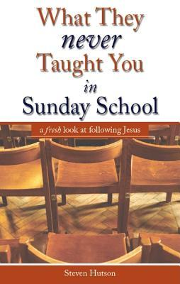 What They Never Taught You In Sunday School: A Fresh Look At Following Jesus  by  Steven Hutson