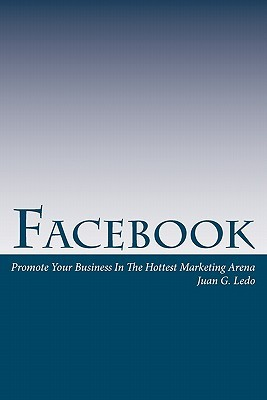 Facebook - Promote Your Business in the Hottest Marketing Arena Juan G. Ledo