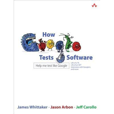 How Google Tests Software - James A. Whittaker, Jason Arbon, Jeff Carollo