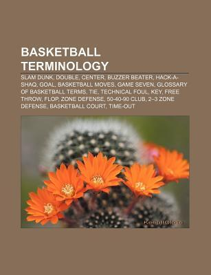 Basketball Terminology: Slam Dunk, Double, Center, Buzzer Beater, Hack-A-Shaq, Goal, Basketball Moves, Game Seven, Glossary of Basketball Term  by  Source Wikipedia
