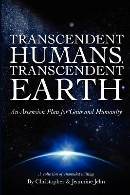 TRANSCENDENT HUMANS, TRANSCENDENT EARTH An Ascension Plan for Gaia and Humanity  by  Christopher Jelm