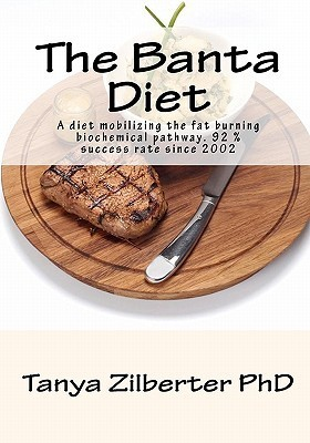 The Banta Diet: A Diet Mobilizing the Fat Burning Biochemical Pathway. 92 % Success Rate Since 2002  by  Tanya Zilberter