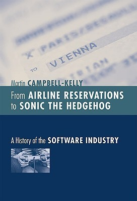 From Airline Reservations to Sonic the Hedgehog: A History of the Software Industry  by  Martin Campbell-Kelly