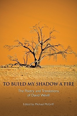 To Build My Shadow a Fire: The Poetry and Translations of David Wevill David Wevill