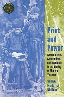 Print and Power: Confucianism, Communism, and Buddhism in the Making of Modern Vietnam  by  Shawn Frederick McHale