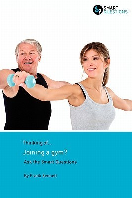 Thinking Of... Joining a Gym? Ask the Smart Questions Frank Bennett