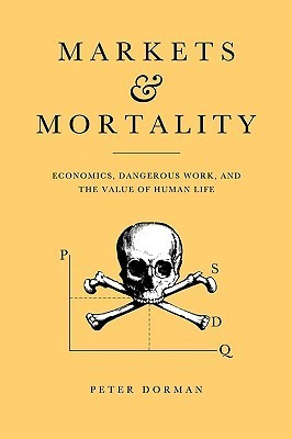 Markets and Mortality: Economics, Dangerous Work, and the Value of Human Life Peter Dorman