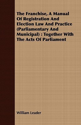 The Franchise, a Manual of Registration and Election Law and Practice (Parliamentary and Municipal): Together with the Acts of Parliament William Leader