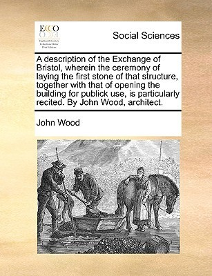 A   Description of the Exchange of Bristol, Wherein the Ceremony of Laying the First Stone of That Structure, Together with That of Opening the Buildi  by  John Wood